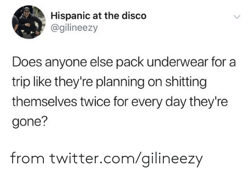 hispanic: Hispanic at the disco  @gilineezy  Does anyone else pack underwear for a  trip like they're planning on shitting  themselves twice for every day they're  gone? from twitter.com/gilineezy