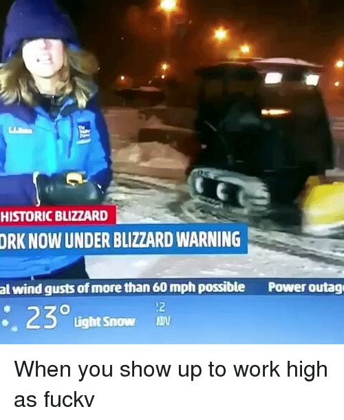 orks: HISTORIC BLIZZARD  ORK NOW UNDER BLIZZARD WARNING  al wind gusts of more than 60 mph possible  Power outage  230  Light Snow When you show up to work high as fuckv