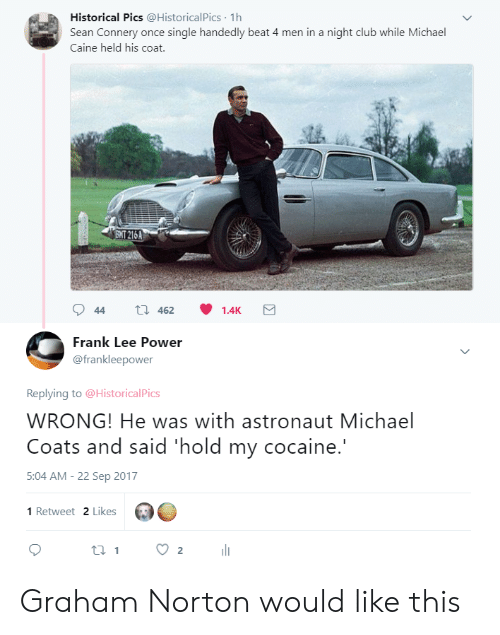 norton: Historical Pics @HistoricalPics 1h  Sean Connery once single handedly beat 4 men in a night club while Michael  Caine held his coat.  ENT 216A  Frank Lee Power  @frankleepower  Replying to @HistoricalPics  WRONG! He was with astronaut Michael  Coats and said 'hold my cocaine.  5:04 AM-22 Sep 2017  1 Retweet 2 Likes Graham Norton would like this