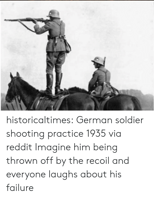Reddit, Tumblr, and Blog: historicaltimes:  German soldier shooting practice 1935 via reddit  Imagine him being thrown off by the recoil and everyone laughs about his failure