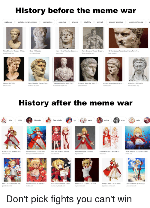 Amazon, Anime, and Cute: History before t  he meme war  wallpaper  painting roman emperor  germanicus  augustus  artwork  disability  portrait  emperor sculptureaccomplishments  (Nero Claudius Caesar  Nero Claudius Drusus - Wikip  en.wikipedia.org  Nero - Wikipedia  en.wikipedia.org  Nero  alamy.com  Nero Claudius Caesar Emper  ineartamerica.com  42 Scandalous Facts About Nero, Rome's  ...  actinate.com  Nero HISTORY  history.com  Nero Claudius Caesar  ehistory.osu.edu  264 x 358  Tiberius Claudius Nero Cae  schoolworkhelper.net  Drus  Emperor Nero aka. Nero Cl  pinterest.com  equestrian-statue-of-marcu  history.com  Claudius- Wikipedia  en.wikipedia.org  History after the meme war  fate  bride  fate extra  fate extella  fgo  saber  anime  umu  cute  Amazon.com: Max Factory  Nero Claudius Fate/Gran  fategrandorder.fandom.com  GNH ARTS Nero Claudius  Figurise figma 370 Nero  figurise.com  Fate/Extra CCC Dakimakura  What are your thoughts on Nero  reddit.com  amazon.com  amazon.com  ebay.com  ね  Nero Claudius (4-Star Sab  grandorder.wiki  Image - Nero Claudius Fat...  typemoon.wikia.com  Nero Claudius (Caster) (5-  grandorder.wiki  Nero Claudius on Twitter  Print Nero Claudius-shu  Fate/EXTELLA Nero Claudius  twitter.com  shunao.myshopify.com  mykombini.com
