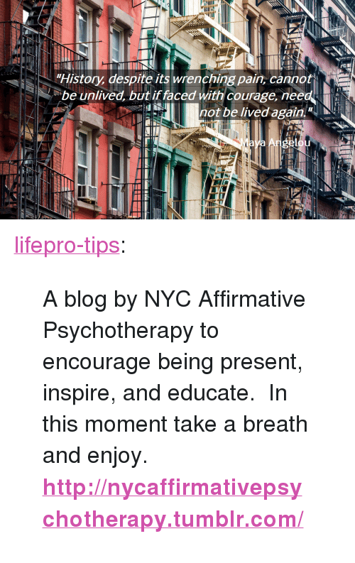 "Affirmative: History, despite its wrenching pain, cannot  be unlived, but if faced with courage, need  not be lived again <p><a href=""http://lifepro-tips.tumblr.com/post/172371552517/a-blog-by-nyc-affirmative-psychotherapy-to"" class=""tumblr_blog"">lifepro-tips</a>:</p><blockquote> <p style=""""> A blog by NYC Affirmative Psychotherapy to encourage being present,  inspire, and educate.  In this moment take a breath and enjoy. </p> <p><b><a href=""http://nycaffirmativepsychotherapy.tumblr.com/"">http://nycaffirmativepsychotherapy.tumblr.com/</a></b><br/></p> </blockquote>"