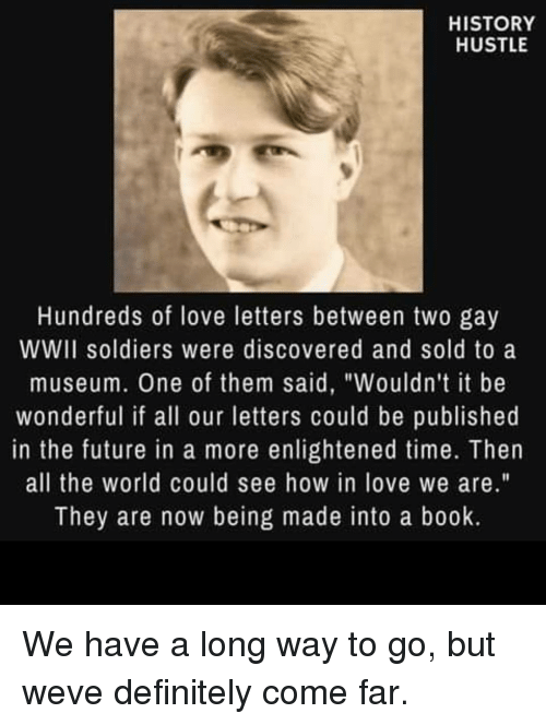 "Definitely, Future, and Love: HISTORY  HUSTLE  Hundreds of love letters between two gay  WWII soldiers were discovered and sold to a  museum. One of them said, ""Wouldn't it be  wonderful if all our letters could be published  in the future in a more enlightened time. Then  all the world could see how in love we are.""  They are now being made into a book. We have a long way to go, but weve definitely come far."