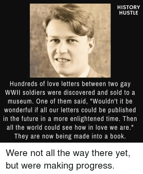 "Future, Love, and Soldiers: HISTORY  HUSTLE  Hundreds of love letters between two gay  WWII soldiers were discovered and sold to a  museum. One of them said, ""Wouldn't it be  wonderful if all our letters could be published  in the future in a more enlightened time. Then  all the world could see how in love we are.""  They are now being made into a book Were not all the way there yet, but were making progress."