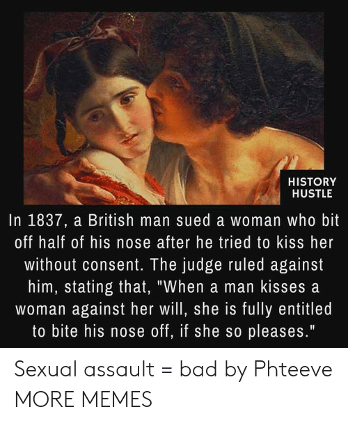 "Kiss Her: HISTORY  HUSTLE  In 1837, a British man sued a woman who bit  off half of his nose after he tried to kiss her  without consent. The judge ruled against  him, stating that, ""When a man kisses a  woman against her will, she is fully entitled  to bite his nose off, if she so pleases."" Sexual assault = bad by Phteeve MORE MEMES"