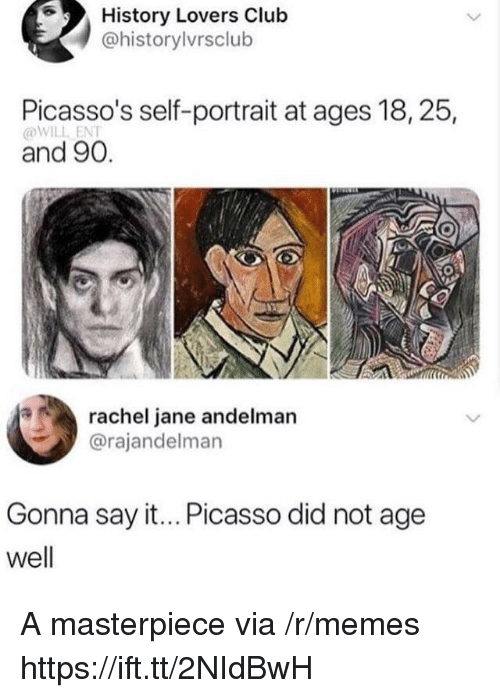 Club, Memes, and Say It: History Lovers Club  @historylvrsclub  Picasso's self-portrait at ages 18, 25  @WILL ENT  and 90.  rachel jane andelman  @rajandelman  Gonna say it... Picasso did not age  well A masterpiece via /r/memes https://ift.tt/2NIdBwH