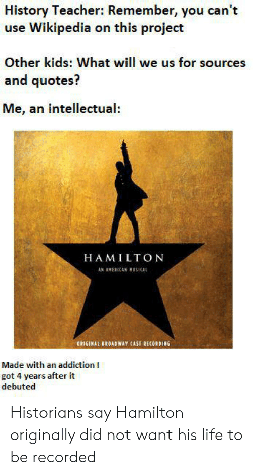 History Teacher Remember You Can T Use Wikipedia On This Project Other Kids What Will We Us For Sources And Quotes Me An Intellectual Hamilton An Amerccan Musical Original Broadway Cast Recording Made