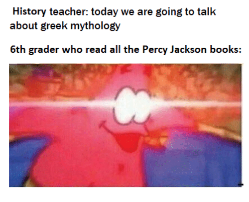 Books, Teacher, and History: History teacher: today we are going to talk  about greek mythology  6th grader who read all the Percy Jackson books: