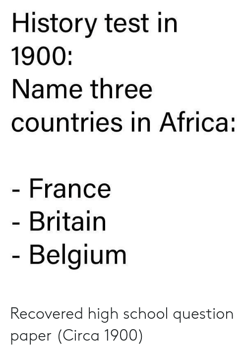 Africa, Belgium, and School: History test in  1900:  Name three  countries in Africa:  France  Britain  Belgium Recovered high school question paper (Circa 1900)