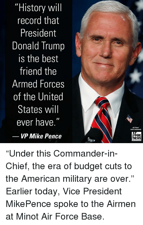 """Best Friend, Donald Trump, and Memes: """"History wil  record that  President  Donald Trump  is the best  friend the  Armed Forces  of the United  States will  ever have.  VP Mike Pence  FOX  NEWS """"Under this Commander-in-Chief, the era of budget cuts to the American military are over."""" Earlier today, Vice President MikePence spoke to the Airmen at Minot Air Force Base."""