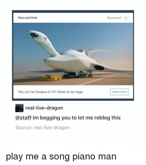 piano man: HistorylnOrbit  Sponsored  This Jet Can Swallow A 737 Whole Its So Huge  Learn more  real-live-dragon  @staff im begging you to let me reblog this  Source: real-live-dragon play me a song piano man