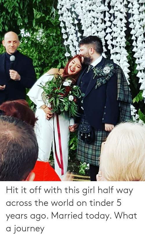 Journey, Tinder, and Girl: Hit it off with this girl half way across the world on tinder 5 years ago. Married today. What a journey