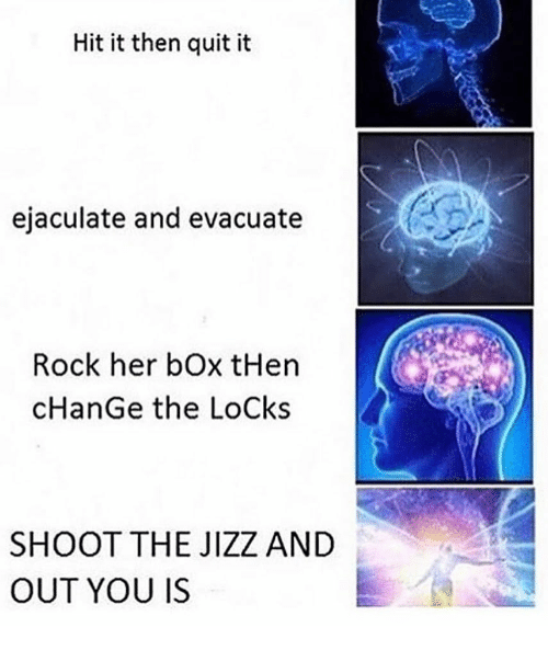 jizz: Hit it then quit it  ejaculate and evacuate  Rock her bOx tHen  cHanGe the LoCks  SHOOT THE JIZZ AND  OUT YOU IS