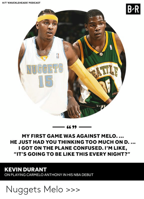 "Be Like, Carmelo Anthony, and Confused: HIT 'KNUCKLEHEADS' PODCAST  B R  Su  MY FIRST GAME WAS AGAINST MELO....  HE JUST HAD YOU THINKING TOO MUCH ON D  I GOT ON THE PLANE CONFUSED. I'M LIKE  ""IT'S GOING TO BE LIKE THIS EVERY NIGHT?""  KEVIN DURANT  ON PLAYING CARMELO ANTHONY IN HIS NBA DEBUT Nuggets Melo >>>"