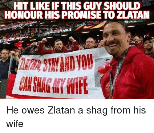 Hitted: HIT LIKEIF THIS GUY SHOULD  HONOUR HIS PROMISE TO ZLATAN He owes Zlatan a shag from his wife