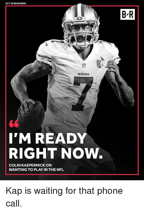 San Francisco 49ers, Colin Kaepernick, and Nfl: HIT SHAUN KING  B-R  49ERS  I'MREADY  RIGHT NOW.  COLIN KAEPERNICK ON  WANTING TO PLAY IN THE NFL Kap is waiting for that phone call.