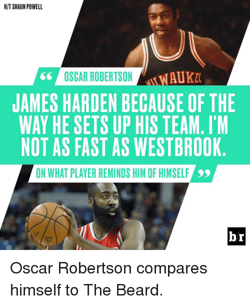 oscar robertson: HIT SHAUN POWELL  AUKM  OSCAR ROBERTSON  JAMES HARDEN BECAUSE OF THE  WAY HE SETS UP HIS TEAM. I M  NOT AS FAST AS WESTBROOK  ON WHAT PLAYER REMINDS HIM OF HIMSELF  br Oscar Robertson compares himself to The Beard.