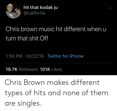 Chris Brown, Iphone, and Music: hit that kodak ju  @califortia  Chris brown music hit different when u  turn that shit Off  1:59 PM 10/22/19 Twitter for iPhone  19.7K Retweets 101K Likes Chris Brown makes different types of hits and none of them are singles.