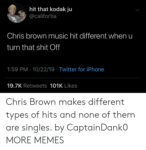 Chris Brown, Dank, and Iphone: hit that kodak ju  @califortia  Chris brown music hit different when u  turn that shit Off  1:59 PM 10/22/19 Twitter for iPhone  19.7K Retweets 101K Likes Chris Brown makes different types of hits and none of them are singles. by CaptainDank0 MORE MEMES