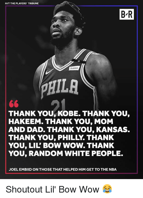 Embiid: HIT THE PLAYERS' TRIBUNE  B-R  StubHub  PHIL  THANK YOU, KOBE. THANK YOU,  HAKEEM. THANK YOU, MOM  AND DAD. THANK YOU, KANSAS  THANK YOU, PHILLY. THANK  YOU, LIL' BOW WOW. THANK  YOU, RANDOM WHITE PEOPLE.  JOEL EMBIID ON THOSE THAT HELPED HIM GET TO THE NBA Shoutout Lil' Bow Wow 😂