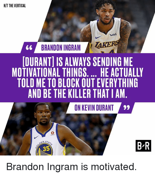 brandon ingram: HIT THE VERTICAL  wish  66 BRANDON INGRAM AKE  DURANT] IS ALWAYS SENDING ME  MOTIVATIONAL THINGS.... HE ACTUALLY  TOLD ME TO BLOCK OUT EVERYTHING  AND BE THE KILLER THATIAM  0N KEVIN DURANT  35  B-R Brandon Ingram is motivated.
