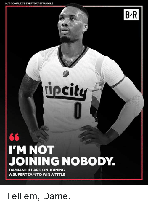 Damian Lillard: HITCOMPLEX'S EVERYDAY STRUGGLE  B'R  iecit  I'M NOT  JOINING NOBODY.  DAMIAN LILLARD ON JOINING  A SUPERTEAM TO WIN A TITLE Tell em, Dame.