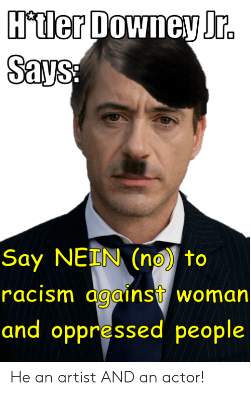Racism, Hitler, and Artist: Hitler Downey Jr.  Says  Say NEIN (no) to  racism against woman  and oppressed people He an artist AND an actor!