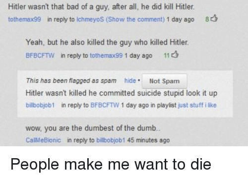 Bad, Dumb, and Wow: Hitler wasn't that bad of a guy, after all, he did kill Hitler.  tothemax99 in reply to IchmeyoS (Show the comment) 1 day ago 8  Yeah, but he also killed the guy who killed Hitler.  BFBCFTW in reply to tothemax99 1 day ago 11  This has been flagged as spam hide Not Spam  Hitler wasn't killed he committed suicide stupid look it up  billbobjob1 in reply to BFBCFTW 1 day ago in playlist just stuff i like  wow, you are the dumbest of the dumb  CallMeBionic in reply to billbobjob1 45 minutes ago People make me want to die