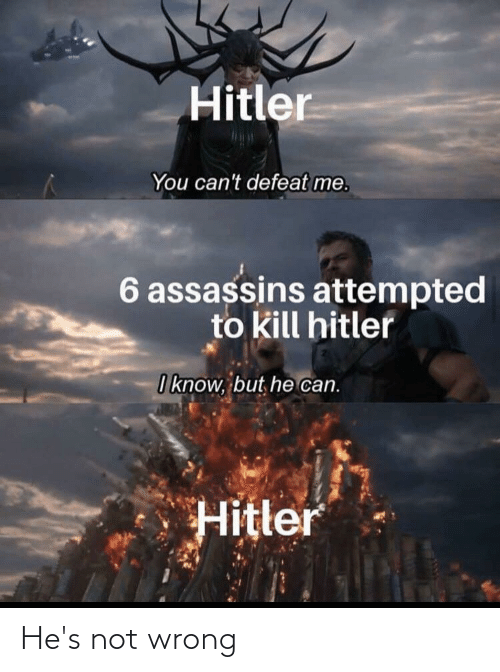Kill Hitler: Hitler  You can't defeat me.  6 assassins attempted  to kill hitler  I know, but, he can.  Hitler He's not wrong