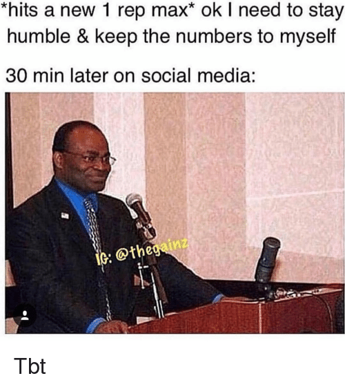 Memes, Social Media, and Tbt: hits a new 1 rep max* ok I need to stay  humble & keep the numbers to myself  30 min later on social media:  @the Tbt