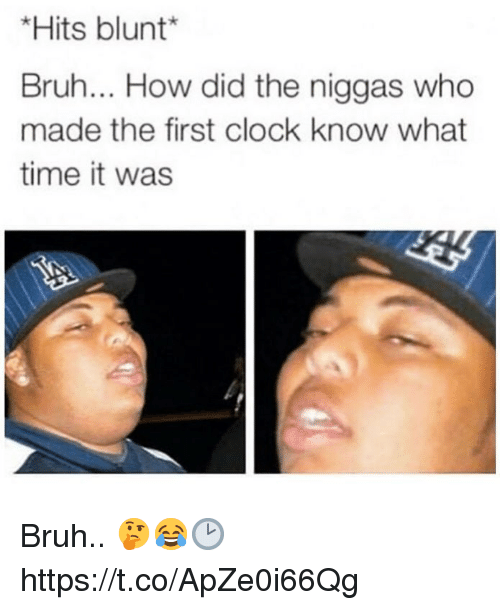 Bruh, Clock, and Time: *Hits blunt  Bruh... How did the niggas who  made the first clock know what  time it was Bruh.. 🤔😂🕑 https://t.co/ApZe0i66Qg