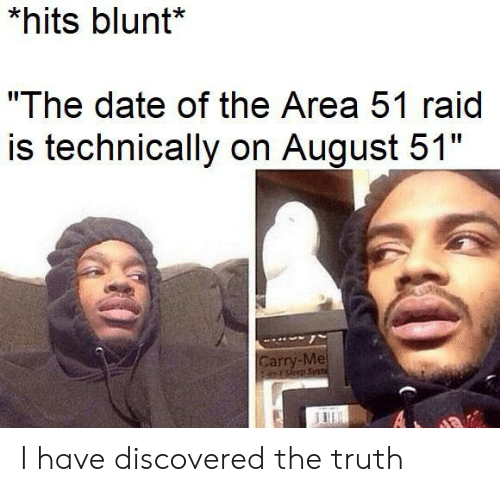 """blunt: *hits blunt*  """"The date of the Area 51 raid  is technically on August 51""""  Carry-Me  PsSnt  A I have discovered the truth"""