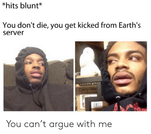 Dont Die: *hits blunt*  You don't die, you get kicked from Earth's  server  Carry-Me  rsep Sst You can't argue with me