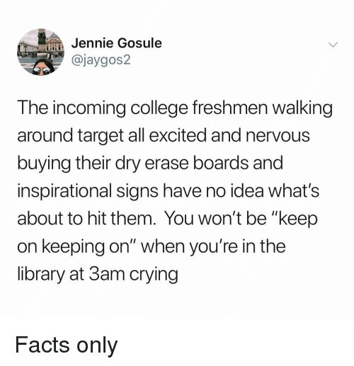 """College, Crying, and Facts: HJennie Gosule  @jaygos2  The incoming college freshmen walking  around target all excited and nervous  buying their dry erase boards and  inspirational signs have no idea what's  about to hit them. You won't be """"keep  on keeping on"""" when you're in the  library at 3am crying Facts only"""