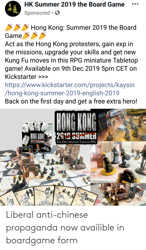 cet: HK Summer 2019 the Board Game  Sponsored • O  Hong Kong: Summer 2019 the Board  Game  Act as the Hong Kong protesters, gain exp in  the missions, upgrade your skills and get new  Kung Fu moves in this RPG miniature Tabletop  game! Available on 9th Dec 2019 5pm CET on  Kickstarter >>>  https://www.kickstarter.com/projects/kaysin  /hong-kong-summer-2019-english-2019  Back on the first day and get a free extra hero!  HONG KONG  FAGE 14  N THE POLICEURDERS  2019 SUMMER  HONG KONG  2619 SUMMER,  THE DOCUMENTARY TABLETOP RPG  THE DOCUMENTARY TABLETOP RPG  POL  方品360  54  WATER  ని వ  布品360 Liberal anti-chinese propaganda now availible in boardgame form