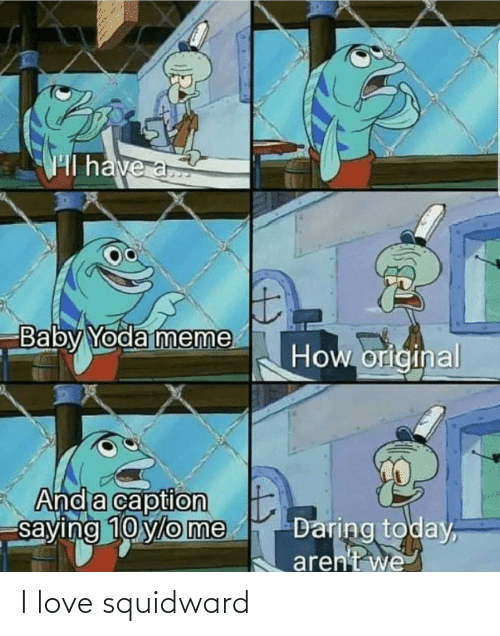 Original: Hl have a  Baby Yoda meme  How original  And a caption  saying 10 ylo me  Daring today,  aren't we I love squidward