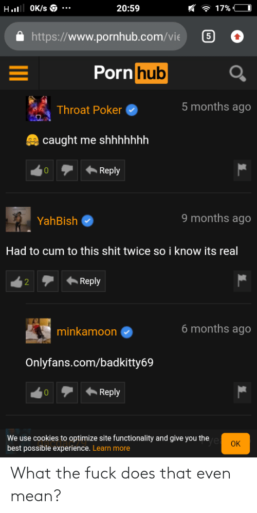 Www Pornhub: Hl OK/s O  20:59  7 17% C  https://www.pornhub.com/vie  Porn hub  5 months agO  Throat Poker  caught me shhhhhhh  A Reply  10  9 months agO  YahBish  Had to cum to this shit twice so i know its real  Reply  6 months ago  minkamoon  Onlyfans.com/badkitty69  Reply  We use cookies to optimize site functionality and give you the e oK  best possible experience. Learn more  2. What the fuck does that even mean?