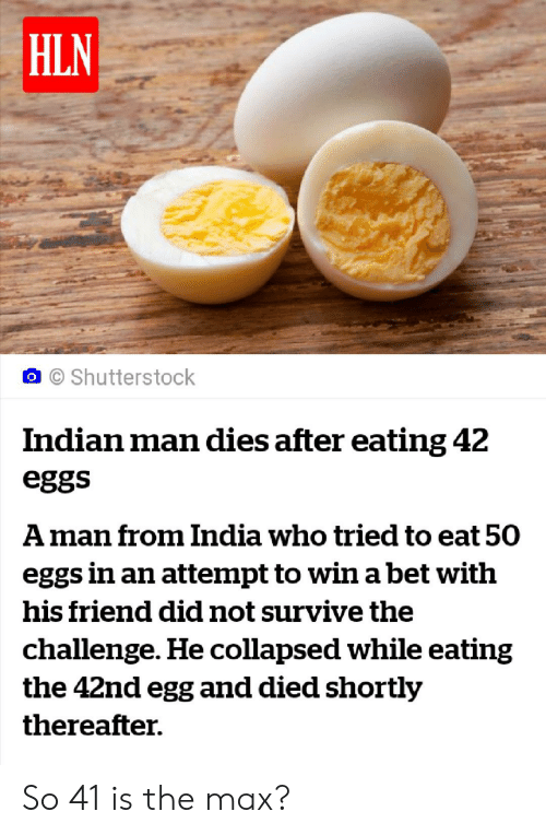 Reddit, India, and Indian: HLN  Shutterstock  Indian man dies after eating 42  eggs  Aman from India who tried to eat 50  eggs in an attempt to wina bet with  his friend did not survive the  challenge. He collapsed while eating  the 42nd egg and died shortly  thereafter. So 41 is the max?