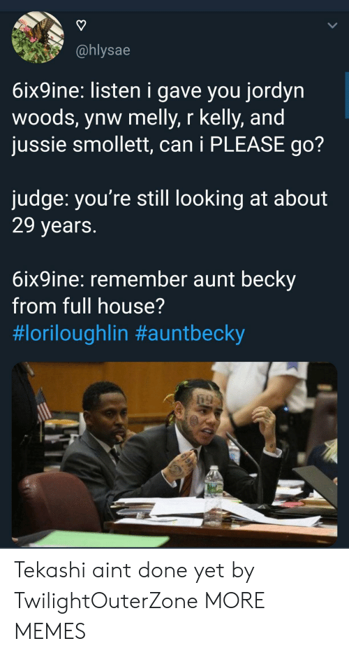 Full House: @hlysae  6ix9ine: listen i gave you jordyn  woods, ynw melly, r kelly, and  jussie smollett, can i PLEASE go?  judge: you're still looking at about  29 years  6ix9ine: remember aunt beckv  from full house?  Tekashi aint done yet by TwilightOuterZone MORE MEMES