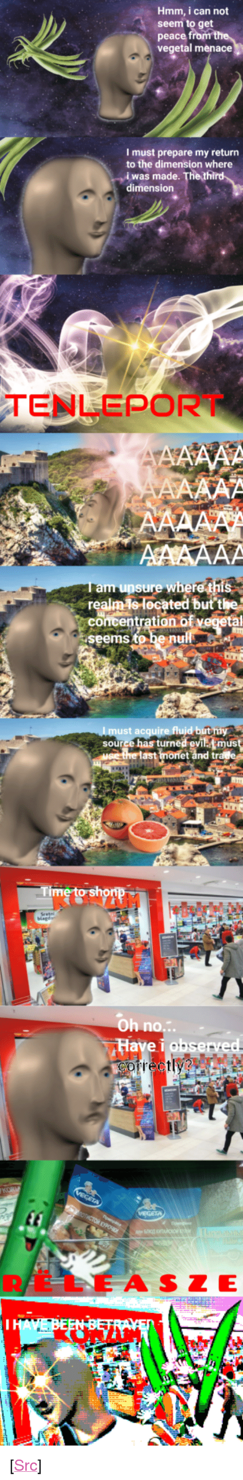 """Vegetal: Hmm, i can not  seem to get  peace  vegetal menace  I must prepare my return  to the dimension where  i was made  dimension  TENLEPORT  m unsure wheret  concentration bf  ocated butt  seems 、beinu  ust  source has turned evi must  monet and tr  Oh no.:.  Have i hsered  RELE A SZE <p>[<a href=""""https://www.reddit.com/r/surrealmemes/comments/7j1xgo/c_r_o_n_d_i_m_e_n_t/"""">Src</a>]</p>"""