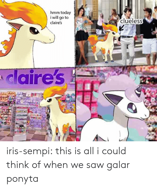 Today I: hmm today  i will go to  clueless  claire's  claire's iris-sempi:  this is all i could think of when we saw galar ponyta