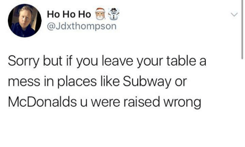 McDonalds, Sorry, and Subway: Ho Ho Ho  @Jdxthompson  Sorry but if you leave your table a  mess in places like Subway or  McDonalds u were raised wrong