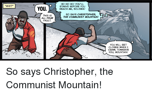 Communist, Crawl, and Closer: HO HO HO! YOU'LL  STARVE BEFORE YOU  REACH ME, SOLDIER!  WHY?  SO SAYS CHRISTOPHER,  THE COMMUNIST MOUNTAIN  THIS IS  ALL YOUR  FAULT.  YOU WILL GET  CLOSER WHEN I  CRAWL TOWARDS  YOU, MOUNTAIN! So says Christopher, the Communist Mountain!