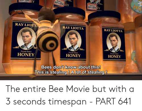 Bee Movie, Ray Liotta, and Movie: HO  SPECIAL  50%OFF EY  50%OFF EY  SPECIAL  50%OFF EY  RAY LIOTTA  RAY LIOTTA  RAY LIOTTA  Private Select  Private Select  HONEY  Private Select  HONEY  HONEY  Bees don't know about this!  This is stealing ! A lot of stealing! The entire Bee Movie but with a 3 seconds timespan - PART 641