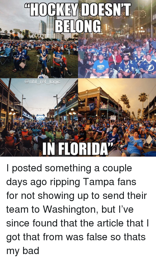 Bad, Hockey, and Logic: HOCKEY  DOESNT  BELONG  86  @nhl ref logic  8  IN FLORIDA I posted something a couple days ago ripping Tampa fans for not showing up to send their team to Washington, but I've since found that the article that I got that from was false so thats my bad