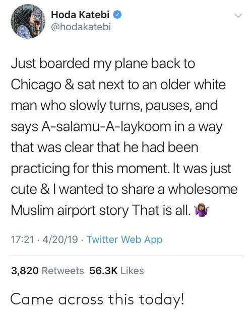 Chicago, Cute, and Muslim: Hoda Katebi  @hodakatebi  Just boarded my plane back to  Chicago & sat next to an older white  man who slowly turns, pauses, and  says A-salamu-A-laykoom in a way  that was clear that he had been  practicing for this moment. It was just  cute & I wanted to share a wholesome  Muslim airport story That is all  17:21 4/20/19 Twitter Web App  3,820 Retweets 56.3K Likes Came across this today!