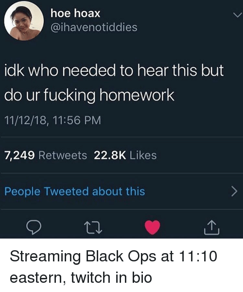 Black Ops: hoe hoax  @ihavenotiddies  idk who needed to hear this but  ur fucking homework  11/12/18, 11:56 PM  7,249 Retweets 22.8K Likes  People Tweeted about this Streaming Black Ops at 11:10 eastern, twitch in bio