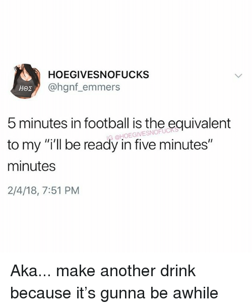 "Football, Girl Memes, and Another: HOEGIVESNOFUCKS  @hgnf_emmers  5 minutes in football is the equivalent  to my ""i'll be ready in five minutes""  minutes  2/4/18, 7:51 PM  HOEGIVESNOFUC Aka... make another drink because it's gunna be awhile"