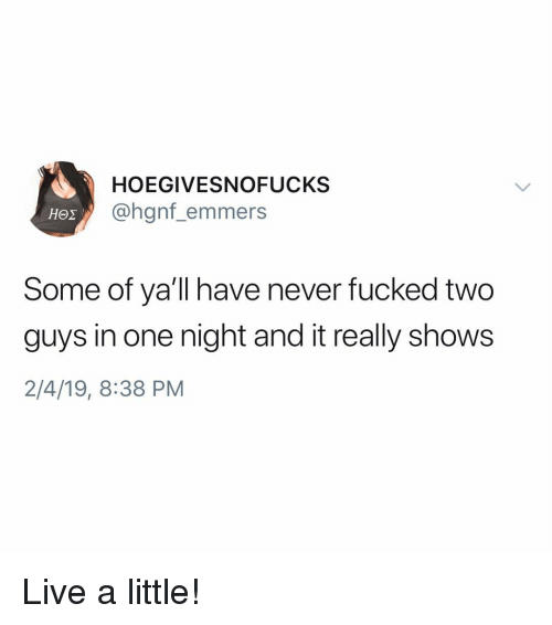 Live, Girl Memes, and Never: HOEGIVESNOFUCKS  @hgnf_emmers  Some of ya'll have never fucked two  guys in one night and it really shows  2/4/19, 8:38 PM Live a little!