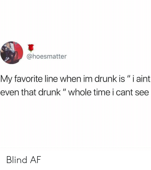 """Im Drunk: @hoesmatter  My favorite line when im drunk is """" i aint  even that drunk """" whole time i cant see Blind AF"""